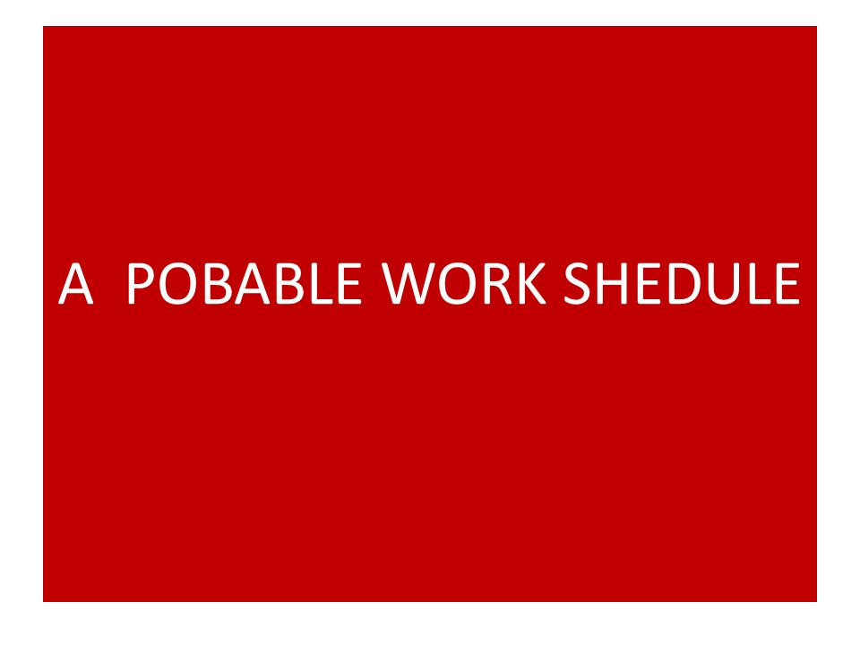 A POBABLE WORK SHEDULE