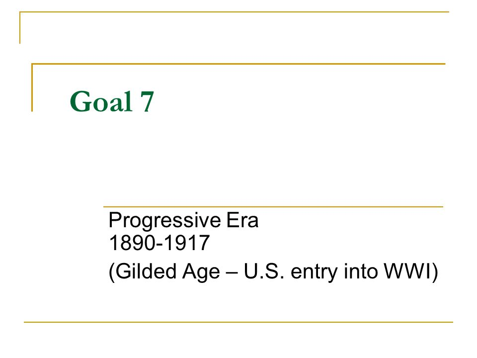 Goal 7 Progressive Era 1890-1917 (Gilded Age – U.S. entry into WWI)