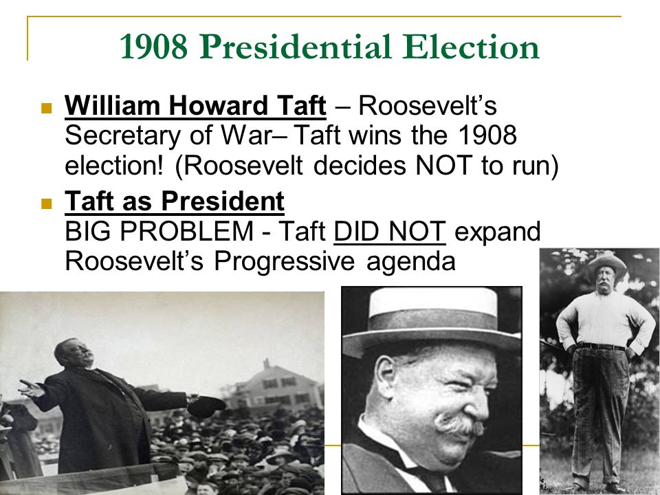 1908 Presidential Election William Howard Taft – Roosevelt's Secretary of War– Taft wins the 1908 election.