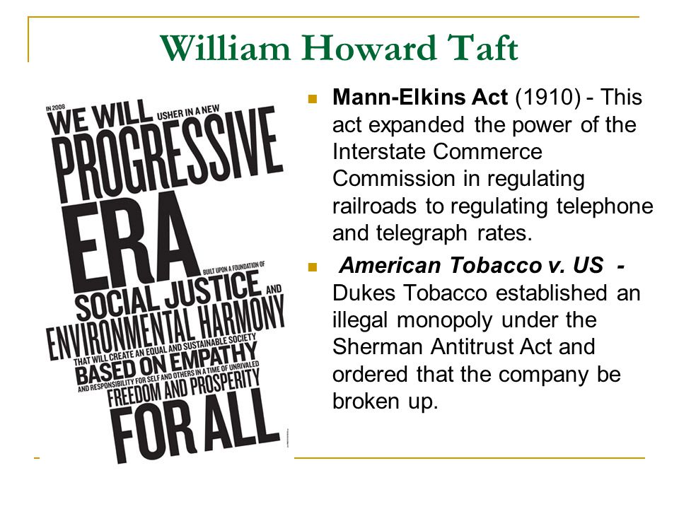 William Howard Taft Mann-Elkins Act (1910) - This act expanded the power of the Interstate Commerce Commission in regulating railroads to regulating telephone and telegraph rates.