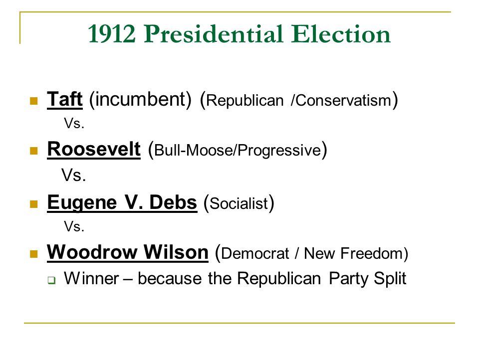 1912 Presidential Election Taft (incumbent) ( Republican /Conservatism ) Vs. Roosevelt ( Bull-Moose/Progressive ) Vs. Eugene V. Debs ( Socialist ) Vs.