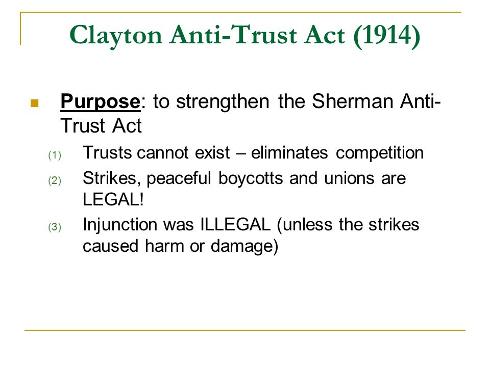 Clayton Anti-Trust Act (1914) Purpose: to strengthen the Sherman Anti- Trust Act (1) Trusts cannot exist – eliminates competition (2) Strikes, peaceful boycotts and unions are LEGAL.