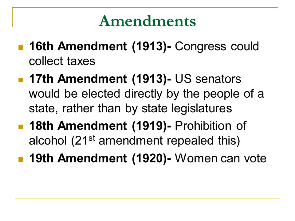 Amendments 16th Amendment (1913)- Congress could collect taxes 17th Amendment (1913)- US senators would be elected directly by the people of a state, rather than by state legislatures 18th Amendment (1919)- Prohibition of alcohol (21 st amendment repealed this) 19th Amendment (1920)- Women can vote
