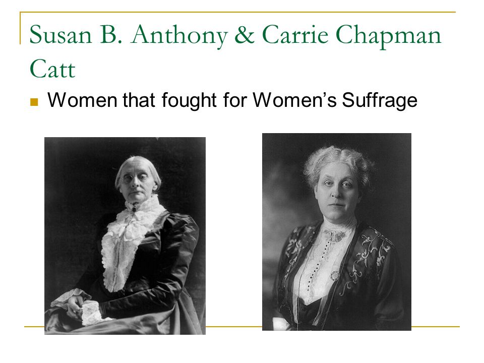 Susan B. Anthony & Carrie Chapman Catt Women that fought for Women's Suffrage