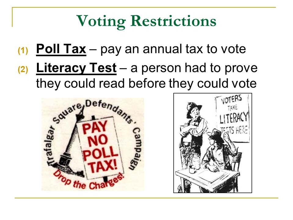 Voting Restrictions (1) Poll Tax – pay an annual tax to vote (2) Literacy Test – a person had to prove they could read before they could vote