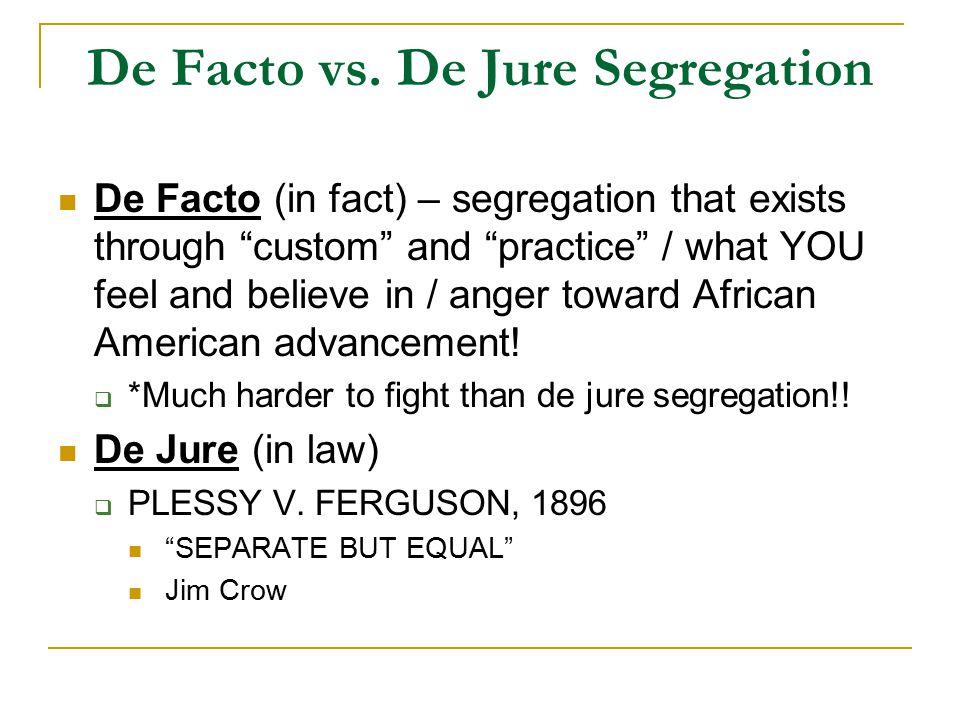 "De Facto vs. De Jure Segregation De Facto (in fact) – segregation that exists through ""custom"" and ""practice"" / what YOU feel and believe in / anger t"