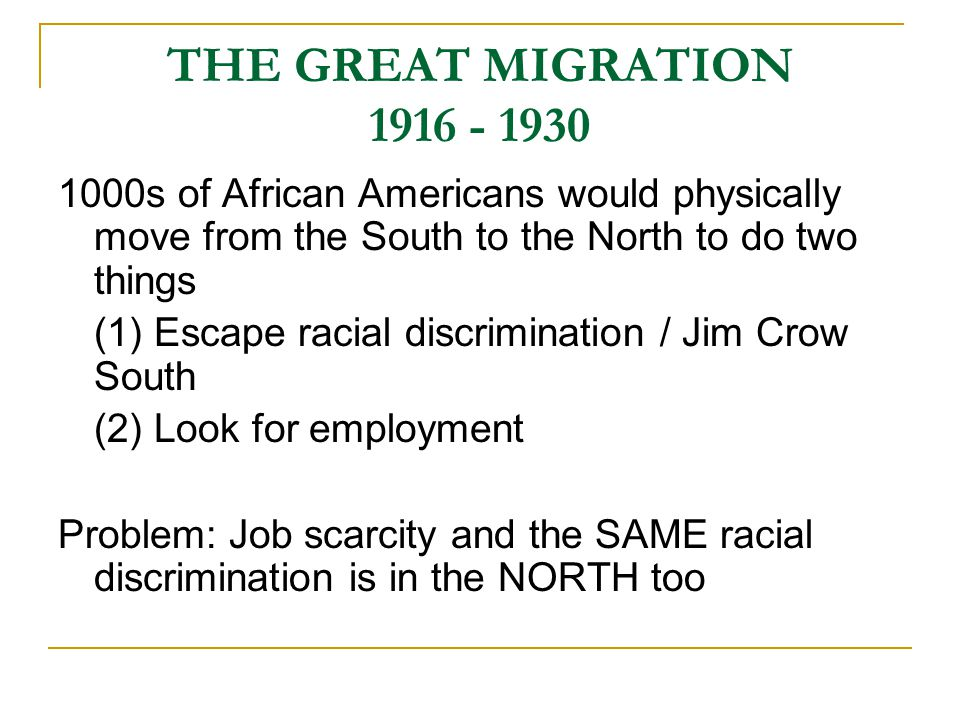 THE GREAT MIGRATION 1916 - 1930 1000s of African Americans would physically move from the South to the North to do two things (1) Escape racial discrimination / Jim Crow South (2) Look for employment Problem: Job scarcity and the SAME racial discrimination is in the NORTH too