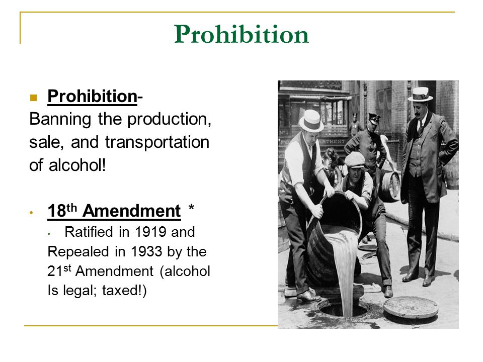 Prohibition Prohibition- Banning the production, sale, and transportation of alcohol.