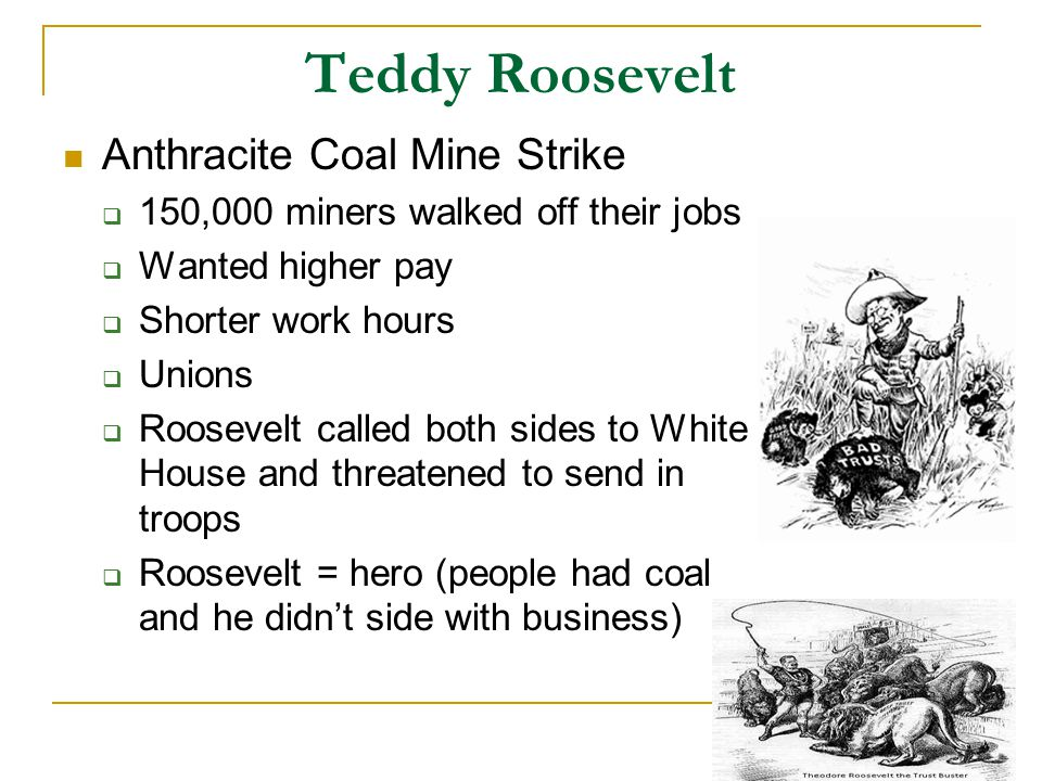 Teddy Roosevelt Anthracite Coal Mine Strike  150,000 miners walked off their jobs  Wanted higher pay  Shorter work hours  Unions  Roosevelt called both sides to White House and threatened to send in troops  Roosevelt = hero (people had coal and he didn't side with business)