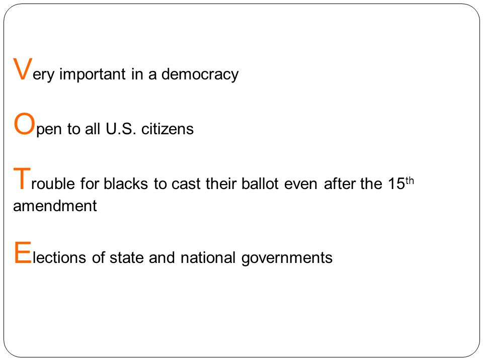 V ery important in a democracy O pen to all U.S. citizens T rouble for blacks to cast their ballot even after the 15 th amendment E lections of state
