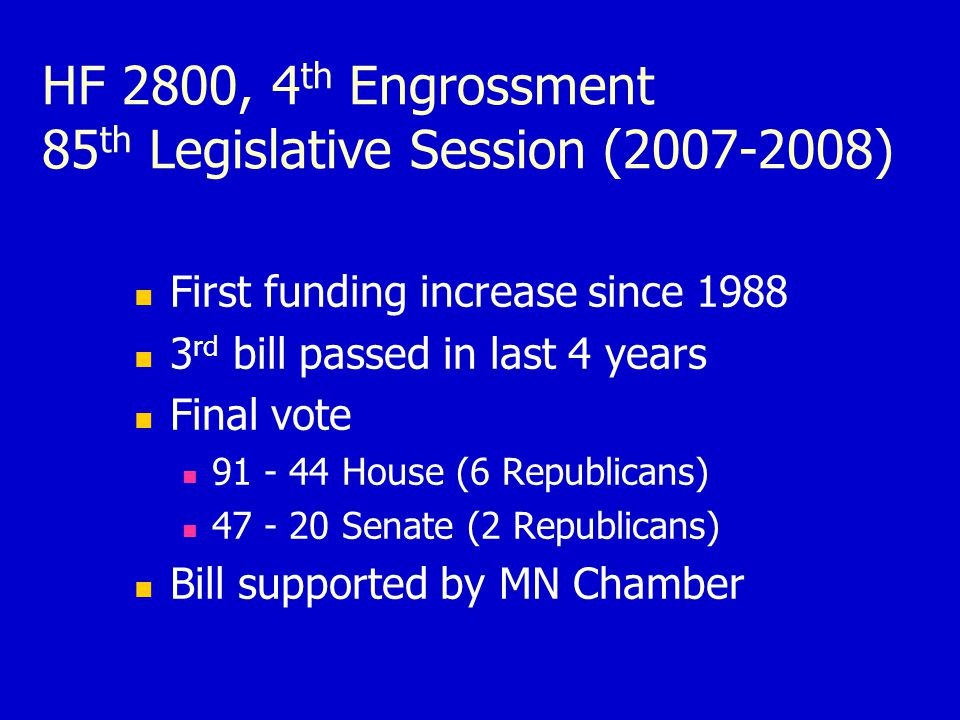 HF 2800, 4 th Engrossment 85 th Legislative Session (2007-2008) First funding increase since 1988 3 rd bill passed in last 4 years Final vote 91 - 44 House (6 Republicans) 47 - 20 Senate (2 Republicans) Bill supported by MN Chamber