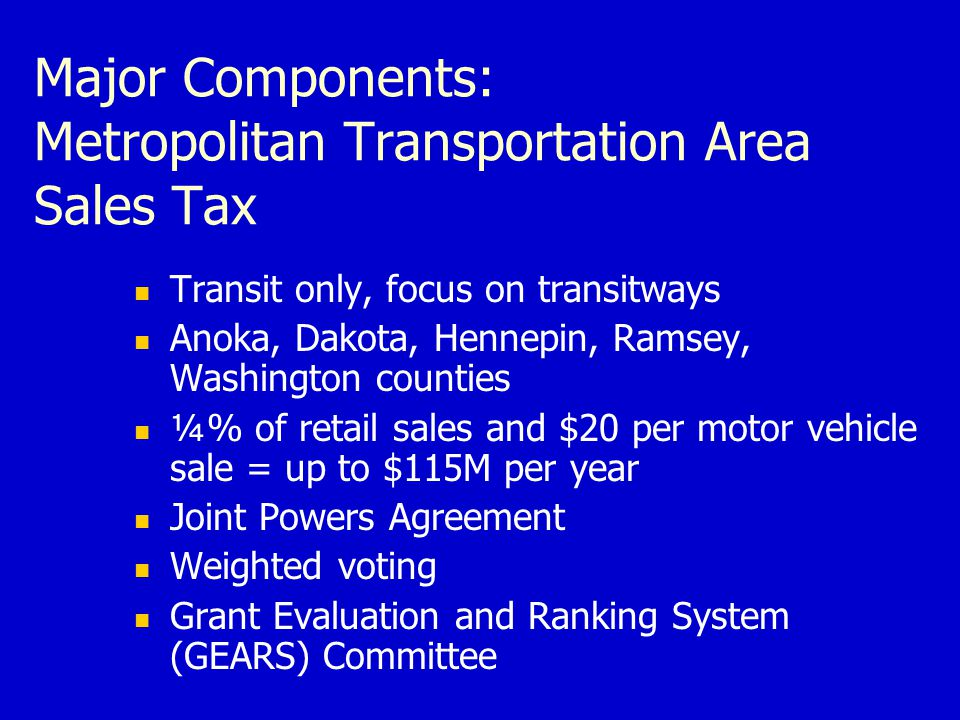 Major Components: Metropolitan Transportation Area Sales Tax Transit only, focus on transitways Anoka, Dakota, Hennepin, Ramsey, Washington counties ¼% of retail sales and $20 per motor vehicle sale = up to $115M per year Joint Powers Agreement Weighted voting Grant Evaluation and Ranking System (GEARS) Committee