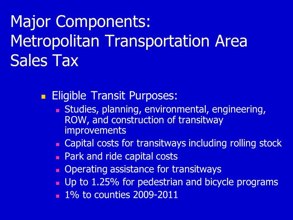 Major Components: Metropolitan Transportation Area Sales Tax Eligible Transit Purposes: Studies, planning, environmental, engineering, ROW, and construction of transitway improvements Capital costs for transitways including rolling stock Park and ride capital costs Operating assistance for transitways Up to 1.25% for pedestrian and bicycle programs 1% to counties 2009-2011