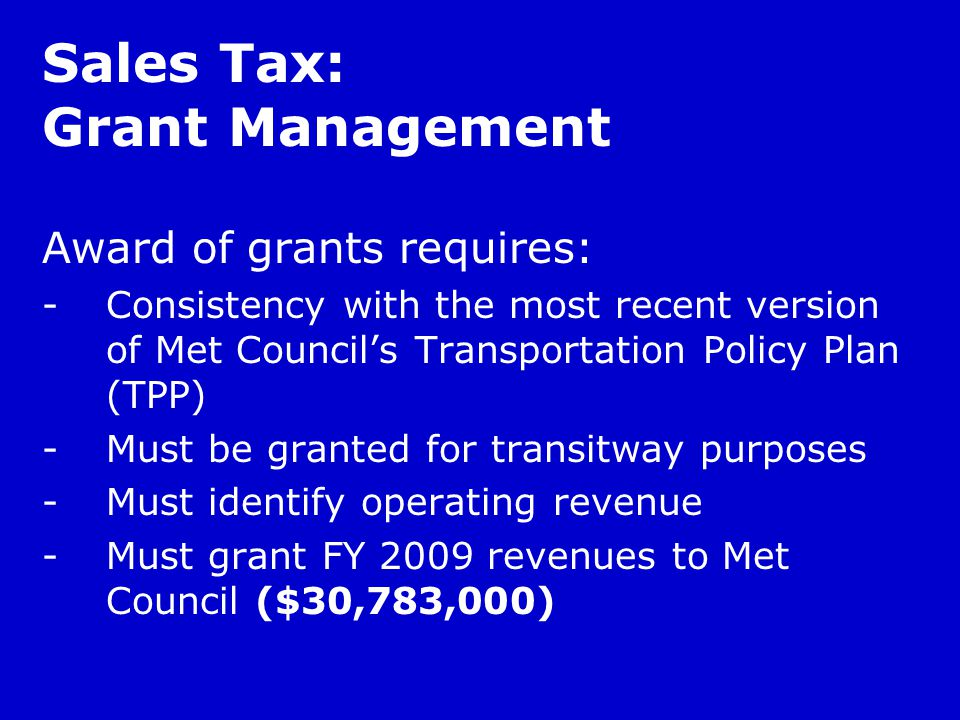 Award of grants requires: -Consistency with the most recent version of Met Council's Transportation Policy Plan (TPP) -Must be granted for transitway purposes -Must identify operating revenue -Must grant FY 2009 revenues to Met Council ($30,783,000) Sales Tax: Grant Management