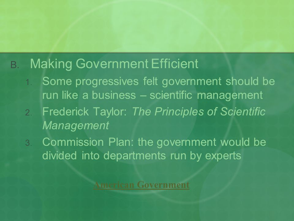  Making Government Efficient  Some progressives felt government should be run like a business – scientific management  Frederick Taylor: The Principles of Scientific Management  Commission Plan: the government would be divided into departments run by experts American Government