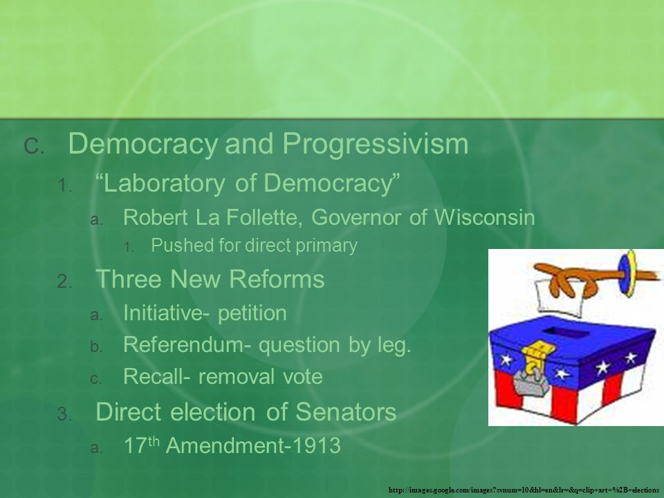  Democracy and Progressivism  Laboratory of Democracy  Robert La Follette, Governor of Wisconsin  Pushed for direct primary  Three New Reforms  Initiative- petition  Referendum- question by leg.