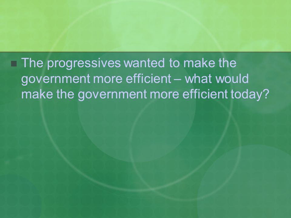 The progressives wanted to make the government more efficient – what would make the government more efficient today