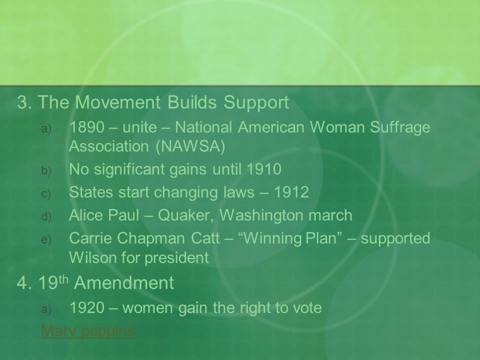 3. The Movement Builds Support  1890 – unite – National American Woman Suffrage Association (NAWSA)  No significant gains until 1910  States sta