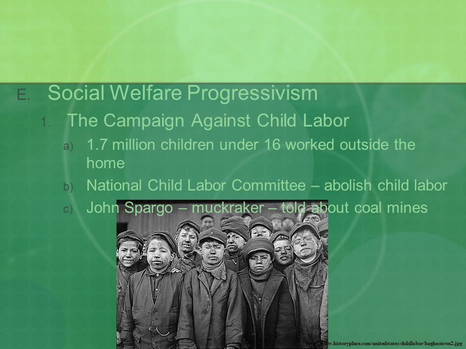  Social Welfare Progressivism  The Campaign Against Child Labor  1.7 million children under 16 worked outside the home  National Child Labor Committee – abolish child labor  John Spargo – muckraker – told about coal mines http://www.historyplace.com/unitedstates/childlabor/hughestown2.jpg