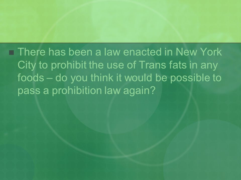 There has been a law enacted in New York City to prohibit the use of Trans fats in any foods – do you think it would be possible to pass a prohibition law again