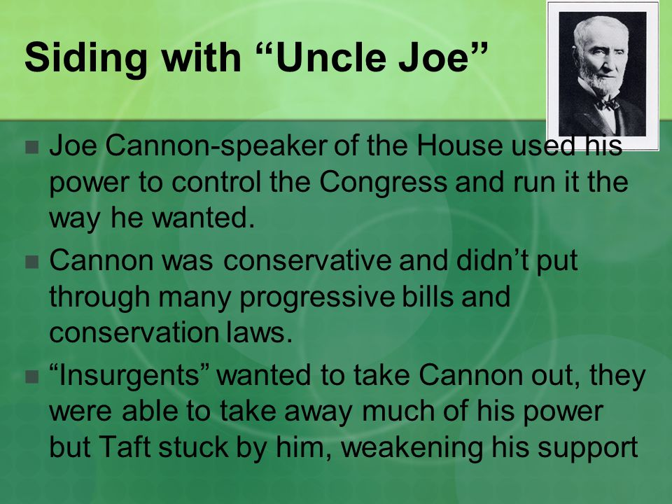 Siding with Uncle Joe Joe Cannon-speaker of the House used his power to control the Congress and run it the way he wanted.