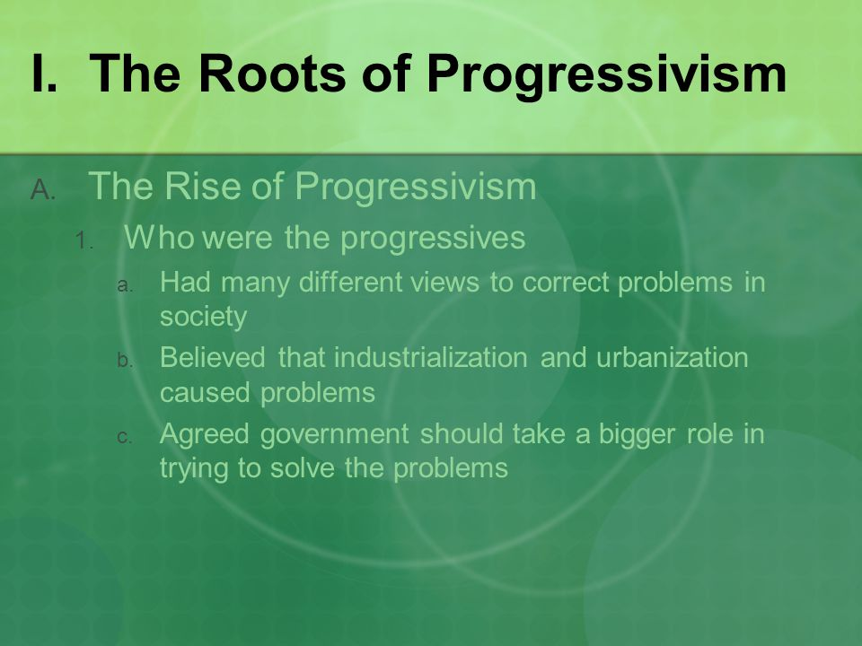 I. The Roots of Progressivism  The Rise of Progressivism  Who were the progressives  Had many different views to correct problems in society 