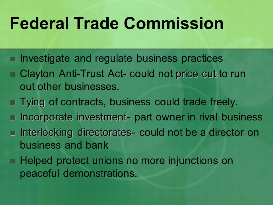 Federal Trade Commission Investigate and regulate business practices price cut Clayton Anti-Trust Act- could not price cut to run out other businesses.