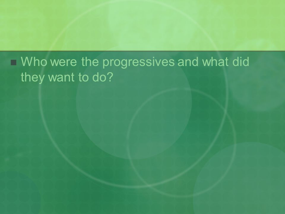 Who were the progressives and what did they want to do