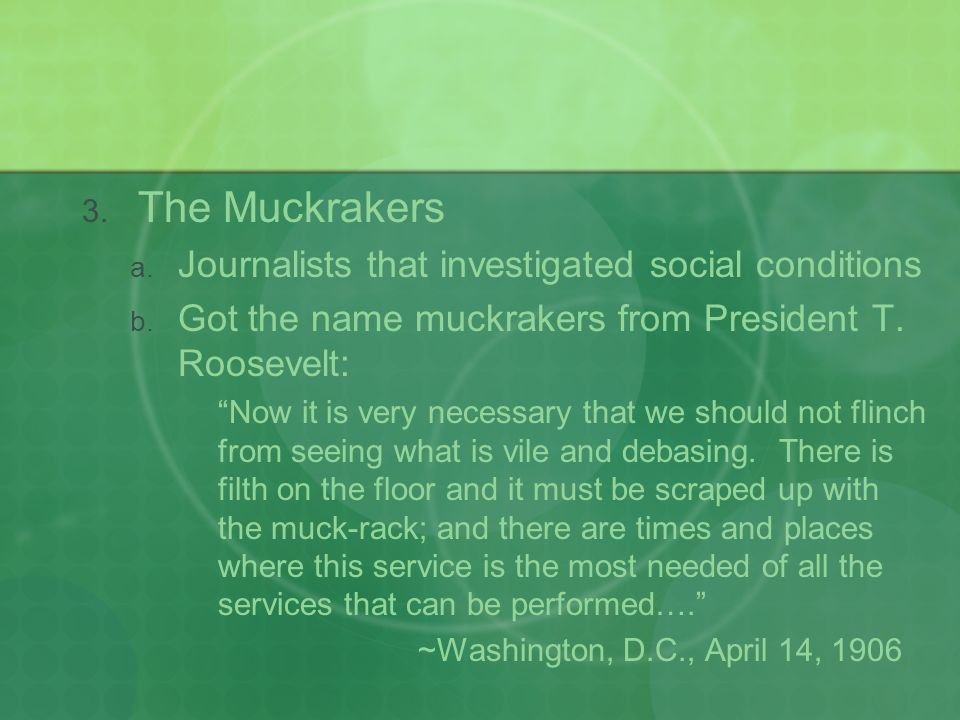  The Muckrakers  Journalists that investigated social conditions  Got the name muckrakers from President T.