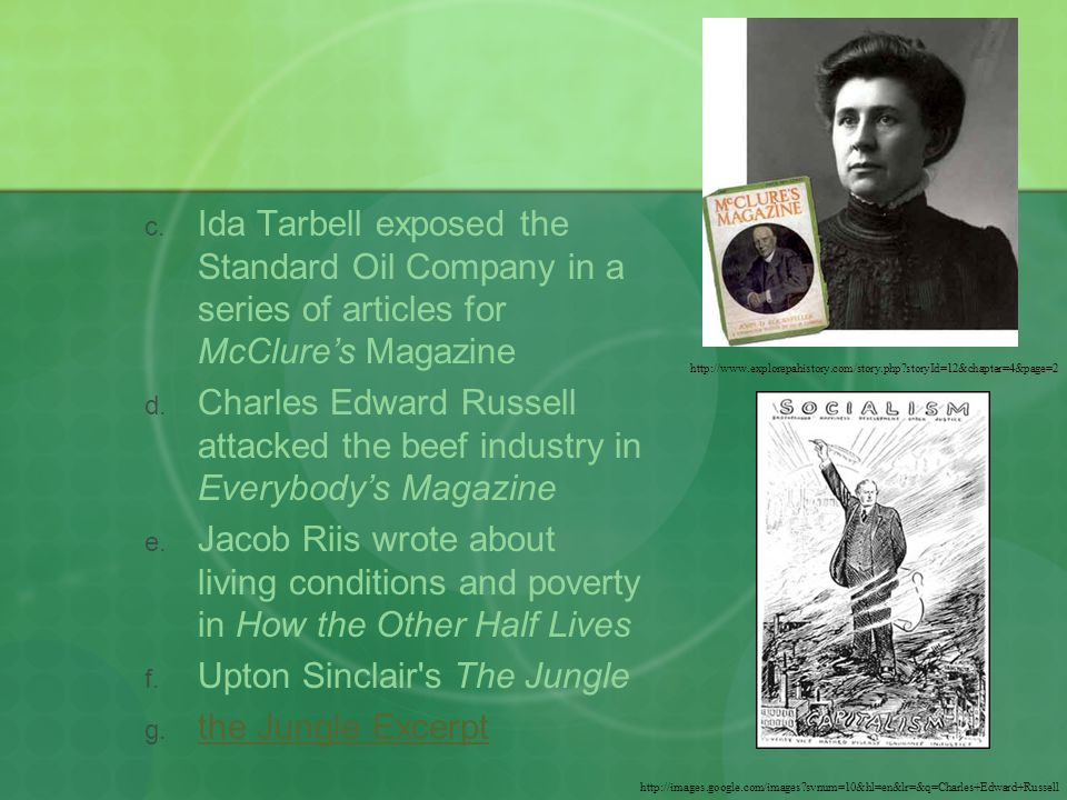 Ida Tarbell exposed the Standard Oil Company in a series of articles for McClure's Magazine  Charles Edward Russell attacked the beef industry in Everybody's Magazine  Jacob Riis wrote about living conditions and poverty in How the Other Half Lives  Upton Sinclair s The Jungle  the Jungle Excerpt the Jungle Excerpt http://www.explorepahistory.com/story.php storyId=12&chapter=4&page=2 http://images.google.com/images svnum=10&hl=en&lr=&q=Charles+Edward+Russell