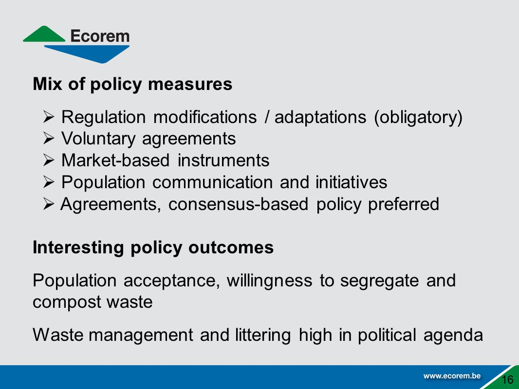 Mix of policy measures  Regulation modifications / adaptations (obligatory)  Voluntary agreements  Market-based instruments  Population communication and initiatives  Agreements, consensus-based policy preferred Interesting policy outcomes Population acceptance, willingness to segregate and compost waste Waste management and littering high in political agenda 16