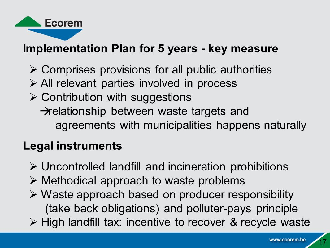 Implementation Plan for 5 years - key measure  Comprises provisions for all public authorities  All relevant parties involved in process  Contribution with suggestions  relationship between waste targets and agreements with municipalities happens naturally Legal instruments  Uncontrolled landfill and incineration prohibitions  Methodical approach to waste problems  Waste approach based on producer responsibility (take back obligations) and polluter-pays principle  High landfill tax: incentive to recover & recycle waste 17