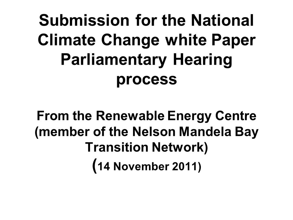 Submission for the National Climate Change white Paper Parliamentary Hearing process From the Renewable Energy Centre (member of the Nelson Mandela Bay Transition Network) ( 14 November 2011)