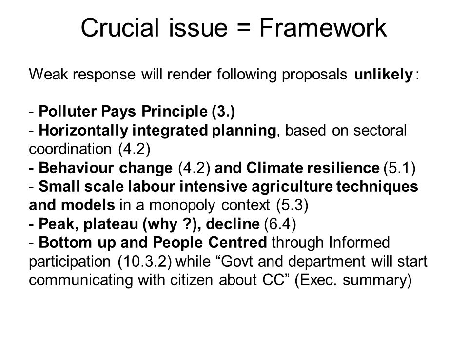 Crucial issue = Framework Weak response will render following proposals unlikely : - Polluter Pays Principle (3.) - Horizontally integrated planning, based on sectoral coordination (4.2) - Behaviour change (4.2) and Climate resilience (5.1) - Small scale labour intensive agriculture techniques and models in a monopoly context (5.3) - Peak, plateau (why ), decline (6.4) - Bottom up and People Centred through Informed participation (10.3.2) while Govt and department will start communicating with citizen about CC (Exec.