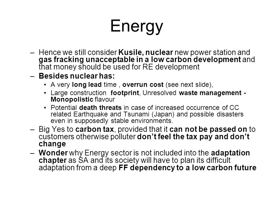 Energy –Hence we still consider Kusile, nuclear new power station and gas fracking unacceptable in a low carbon development and that money should be used for RE development –Besides nuclear has: A very long lead time, overrun cost (see next slide), Large construction footprint, Unresolved waste management - Monopolistic flavour Potential death threats in case of increased occurrence of CC related Earthquake and Tsunami (Japan) and possible disasters even in supposedly stable environments.