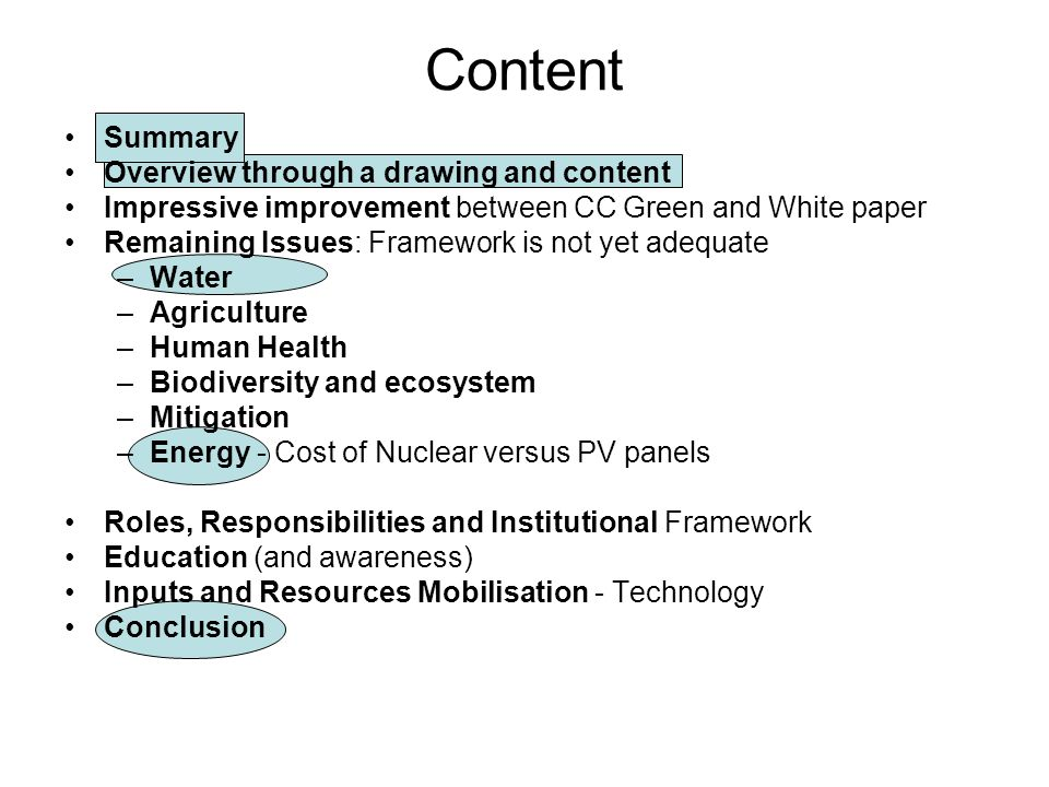Content Summary Overview through a drawing and content Impressive improvement between CC Green and White paper Remaining Issues: Framework is not yet adequate –Water –Agriculture –Human Health –Biodiversity and ecosystem –Mitigation –Energy - Cost of Nuclear versus PV panels Roles, Responsibilities and Institutional Framework Education (and awareness) Inputs and Resources Mobilisation - Technology Conclusion