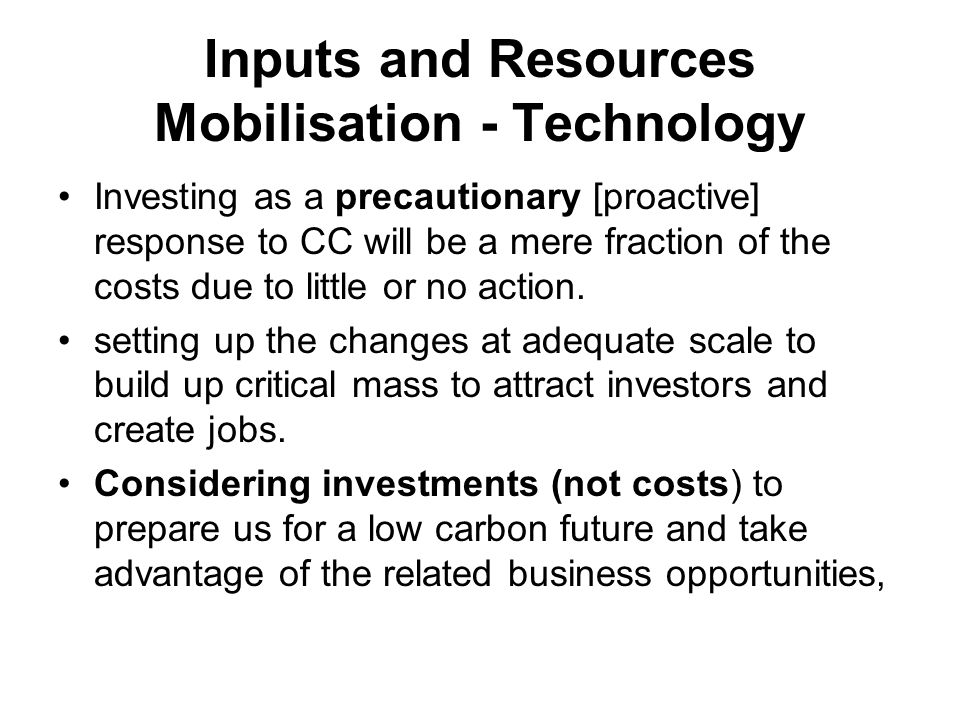 Inputs and Resources Mobilisation - Technology Investing as a precautionary [proactive] response to CC will be a mere fraction of the costs due to little or no action.