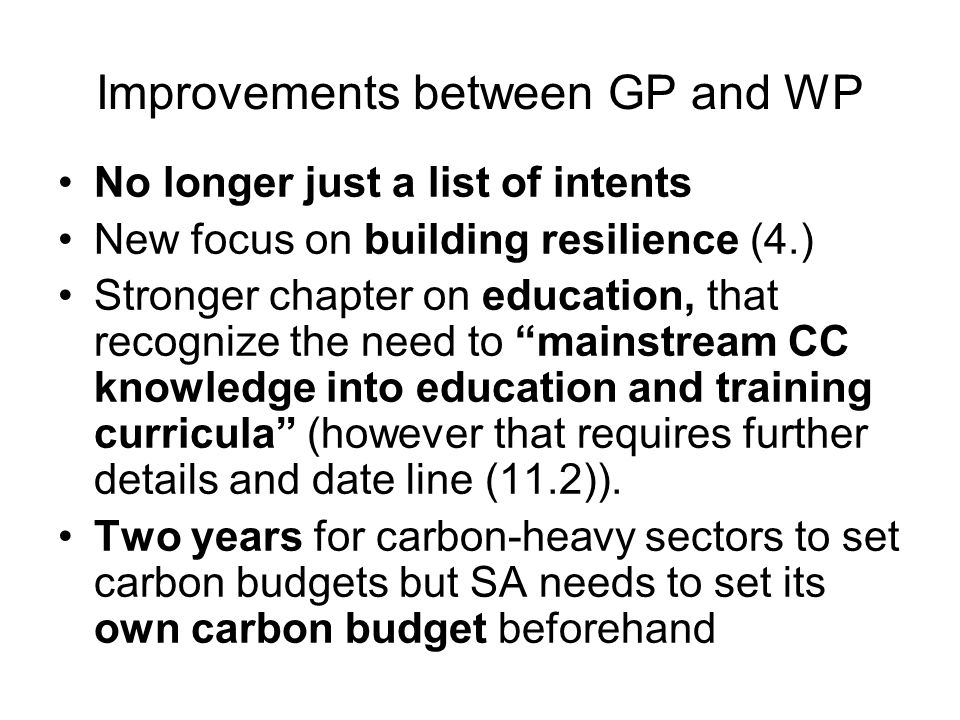 Improvements between GP and WP No longer just a list of intents New focus on building resilience (4.) Stronger chapter on education, that recognize the need to mainstream CC knowledge into education and training curricula (however that requires further details and date line (11.2)).