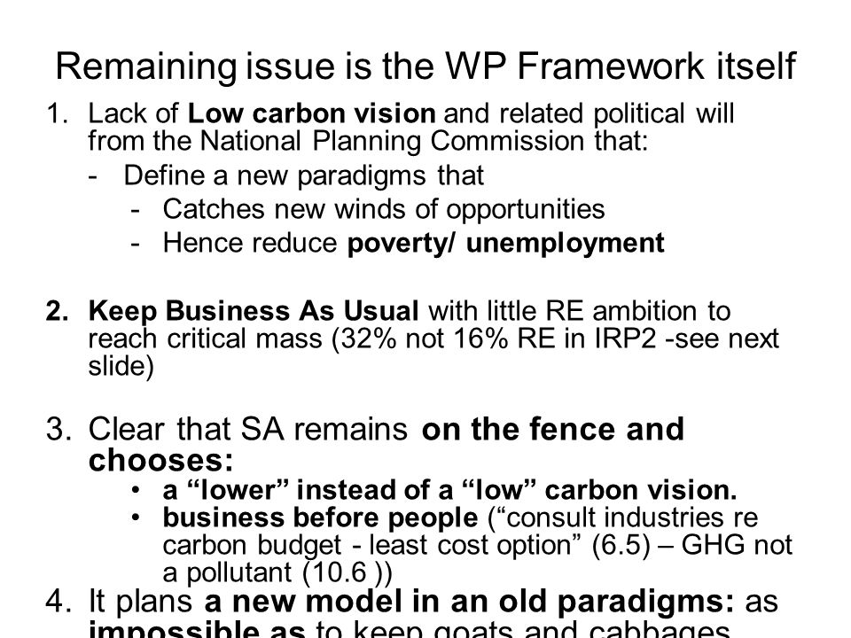 Remaining issue is the WP Framework itself 1.Lack of Low carbon vision and related political will from the National Planning Commission that: -Define a new paradigms that -Catches new winds of opportunities -Hence reduce poverty/ unemployment 2.Keep Business As Usual with little RE ambition to reach critical mass (32% not 16% RE in IRP2 -see next slide) 3.Clear that SA remains on the fence and chooses: a lower instead of a low carbon vision.