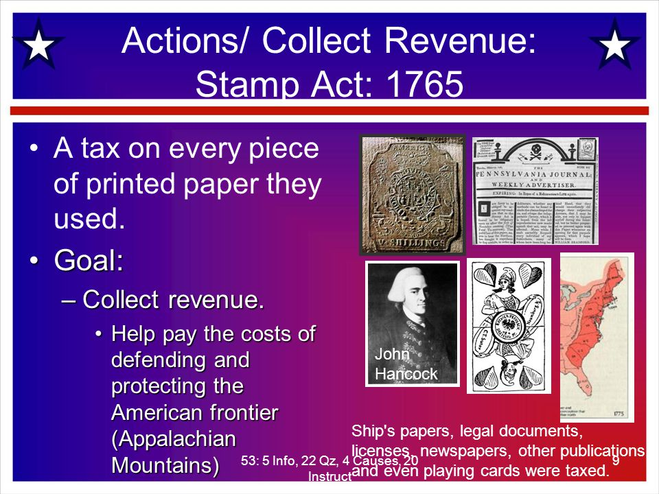 53: 5 Info, 22 Qz, 4 Causes, 20 Instruct 9 Actions/ Collect Revenue: Stamp Act: 1765 A tax on every piece of printed paper they used.