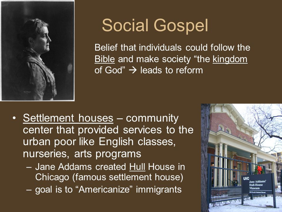 Social Gospel Settlement houses – community center that provided services to the urban poor like English classes, nurseries, arts programs –Jane Addams created Hull House in Chicago (famous settlement house) –goal is to Americanize immigrants Belief that individuals could follow the Bible and make society the kingdom of God  leads to reform