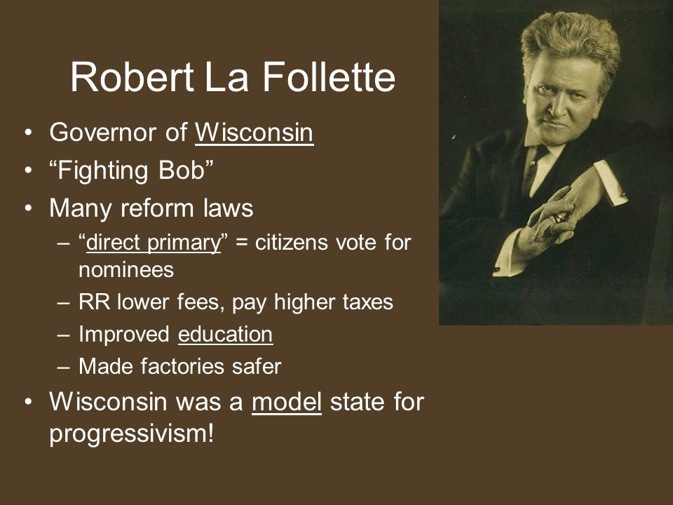 "Robert La Follette Governor of Wisconsin ""Fighting Bob"" Many reform laws –""direct primary"" = citizens vote for nominees –RR lower fees, pay higher tax"
