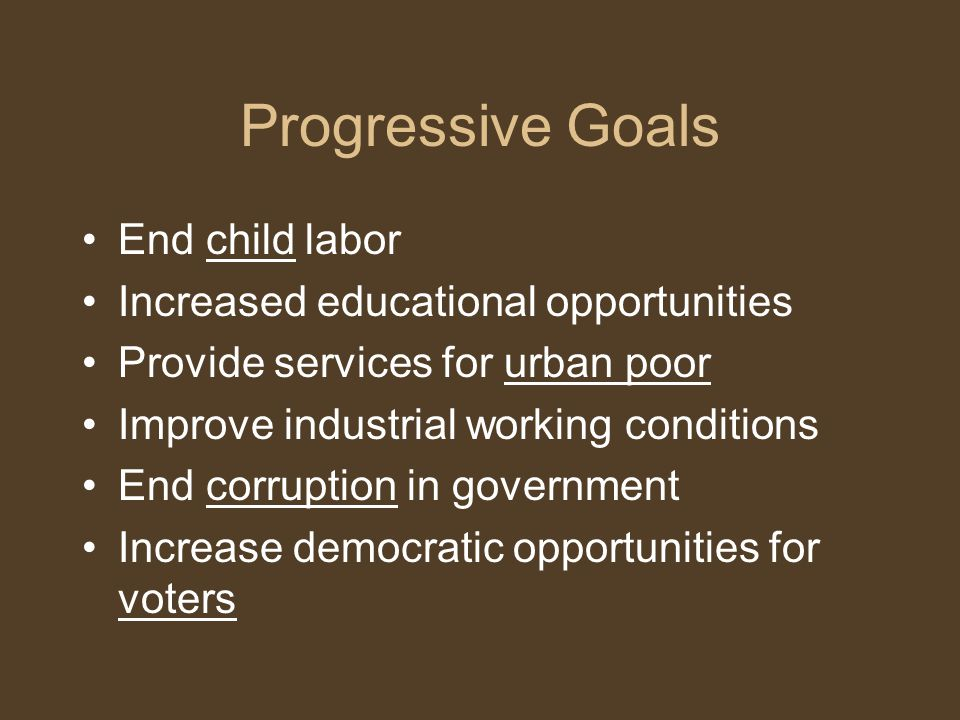 Progressive Goals End child labor Increased educational opportunities Provide services for urban poor Improve industrial working conditions End corruption in government Increase democratic opportunities for voters