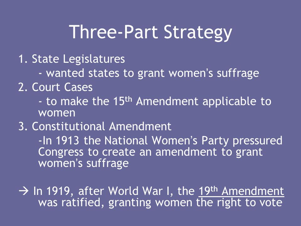 Three-Part Strategy 1. State Legislatures - wanted states to grant women ' s suffrage 2. Court Cases - to make the 15 th Amendment applicable to women