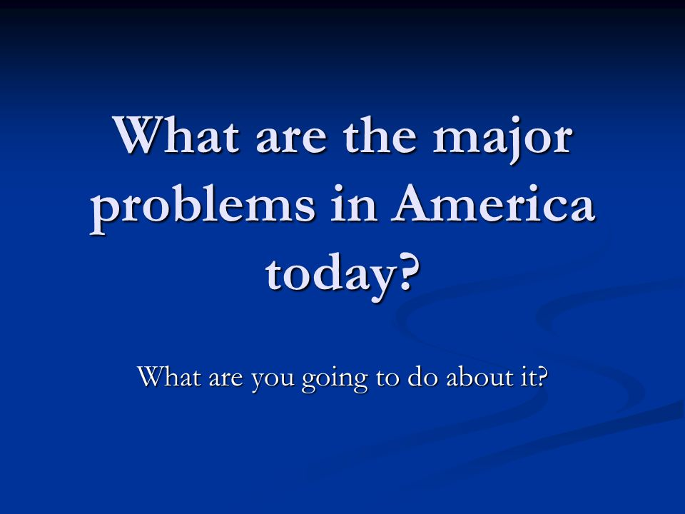 What are the major problems in America today? What are you going to do about it?