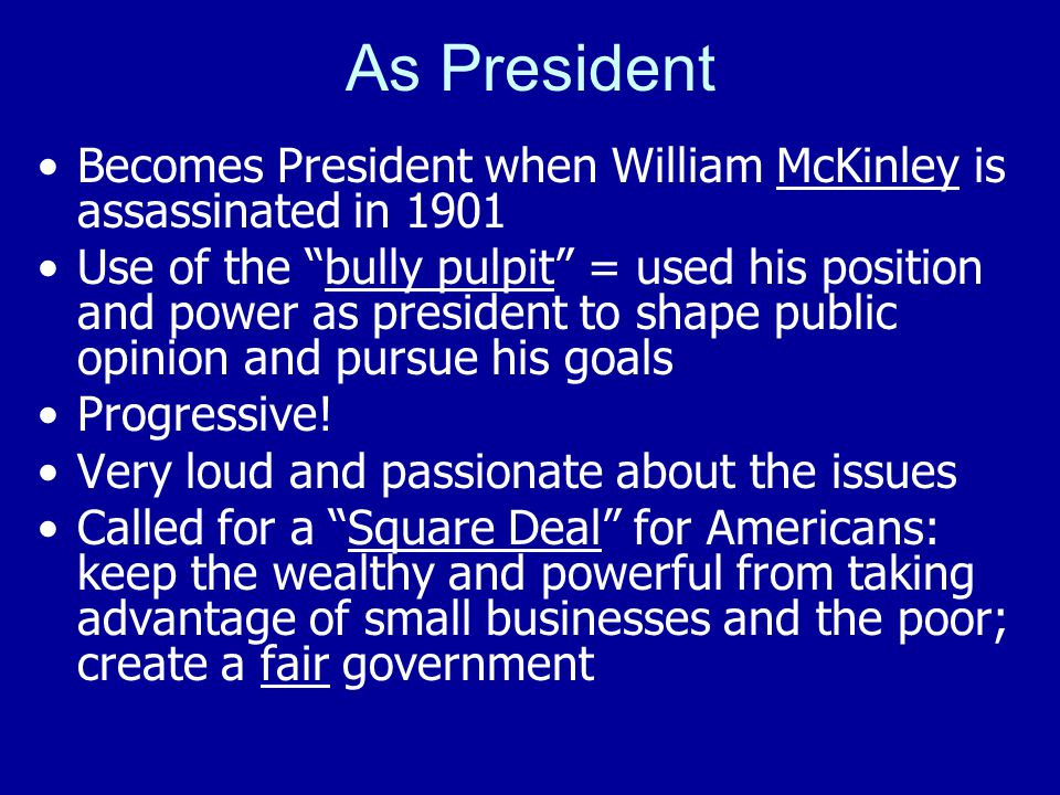 "As President Becomes President when William McKinley is assassinated in 1901 Use of the ""bully pulpit"" = used his position and power as president to s"