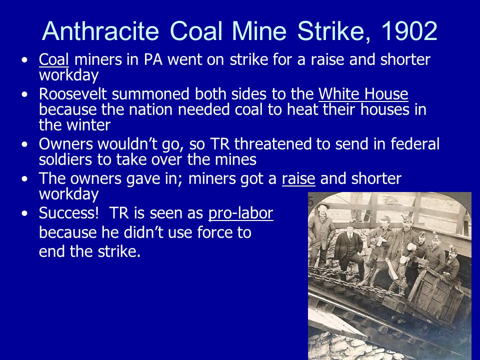 Anthracite Coal Mine Strike, 1902 Coal miners in PA went on strike for a raise and shorter workday Roosevelt summoned both sides to the White House because the nation needed coal to heat their houses in the winter Owners wouldn't go, so TR threatened to send in federal soldiers to take over the mines The owners gave in; miners got a raise and shorter workday Success.