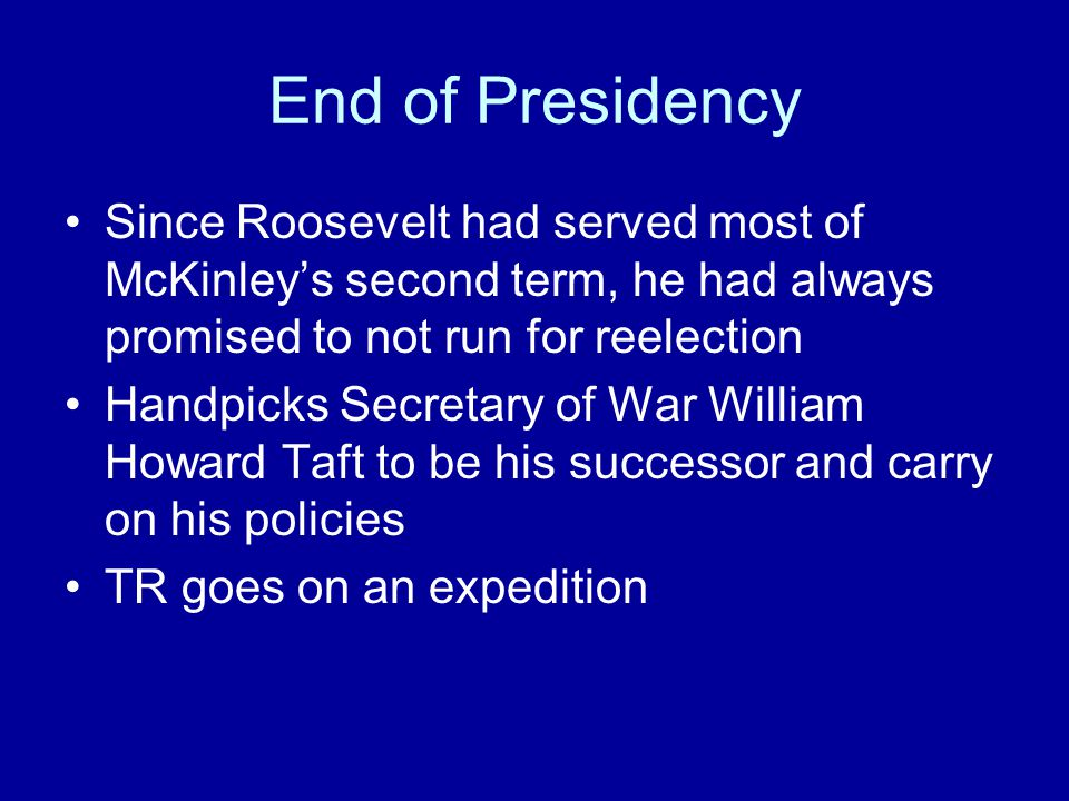 End of Presidency Since Roosevelt had served most of McKinley's second term, he had always promised to not run for reelection Handpicks Secretary of W