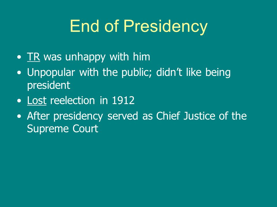 End of Presidency TR was unhappy with him Unpopular with the public; didn't like being president Lost reelection in 1912 After presidency served as Ch