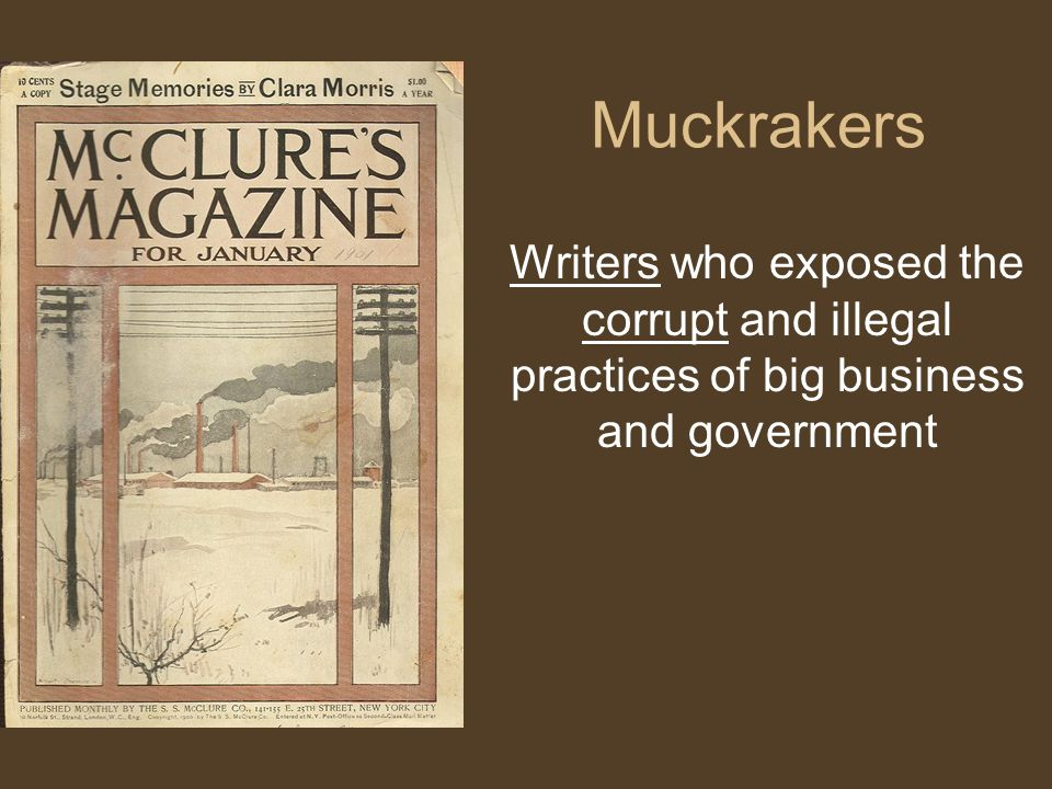 Muckrakers Writers who exposed the corrupt and illegal practices of big business and government